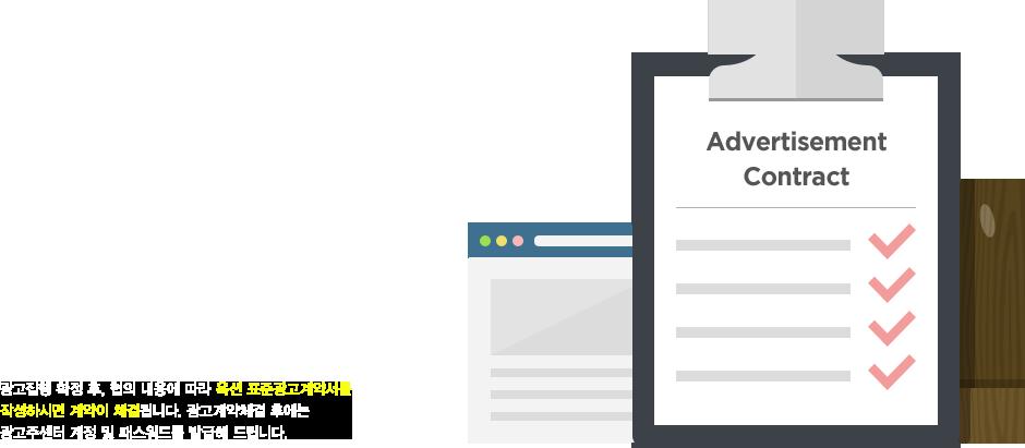 광고 계약 체결 : 광고집행 확정 후, 협의 내용에 따라 옥션 표준광고계약서를 작성하시면 계약이 체결됩니다. 광고계약체결 후에는 광고주센터 계정 및 패스워드를 발급해 드립니다.