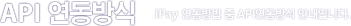 API 연동방식 - iPay 연동방법 중 API연동방식 안내입니다.