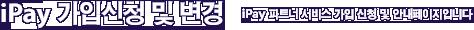 iPay 가입신청 및 변경 - iPay 파트너 서비스 가입 신청 및 안내페이지입니다
