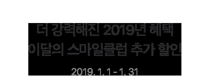 더 강력해진 2019년 혜택 이달의 스마일클럽 추가 할인 2019. 1. 1 - 1. 31