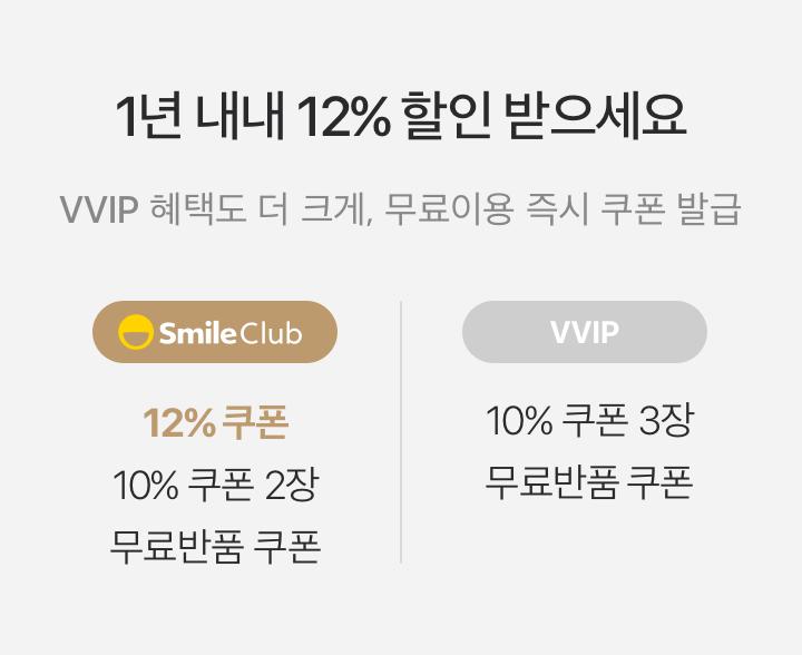 1년 내내 12% 할인 받으세요 스마일클럽은 VVIP 혜택도 더 크게, 무료이용 즉시 쿠폰 발급 -SmileClub 12% 쿠폰/10%쿠폰 2장/무료반품 쿠폰 -VVIP 10%쿠폰 3장/무료반품 쿠폰