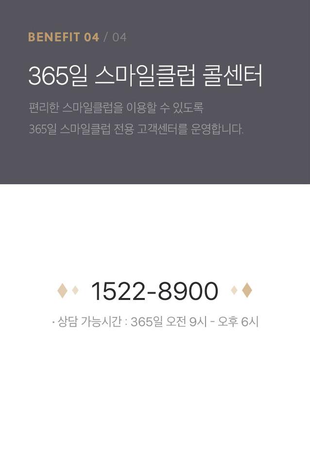 benefit4-365일 스마일클럽 콜센터-편리한 스마일클럽을 이용할 수 있도록 365일 스마일클럽 전용 고객센터를 운영합니다.tel:1522-8900 상담 가능시간 : 365일 오전 9시 - 오후 6시