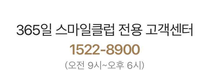 '365일 스마일클럽 전용 고객센터 1522-8900 (오전 9시~오후 6시)